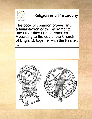 The Book of Common Prayer, and Administration of the Sacraments, and Other Rites and Ceremonies ... According to the Use of the Church of England; Together with the Psalter, ... - Multiple Contributors, See Notes