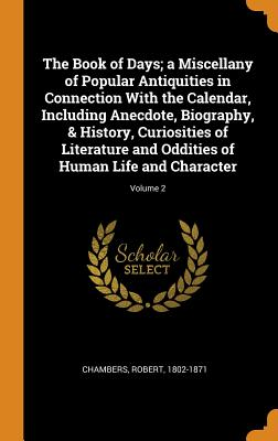 The Book of Days; A Miscellany of Popular Antiquities in Connection with the Calendar, Including Anecdote, Biography, & History, Curiosities of Literature and Oddities of Human Life and Character; Volume 2 - Chambers, Robert