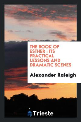 The Book of Esther: Its Practical Lessons and Dramatic Scenes - Raleigh, Alexander