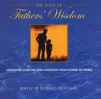 The Book of Fathers' Wisdom: Guidance, Comfort and Strength from Father to Child - Hoffman, Edward (Editor)