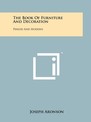 The Book of Furniture and Decoration: Period and Modern - Aronson, Joseph