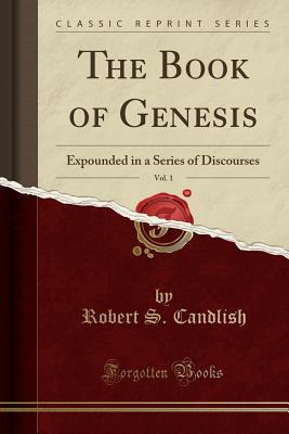 The Book of Genesis, Vol. 1: Expounded in a Series of Discourses (Classic Reprint) - Candlish, Robert S