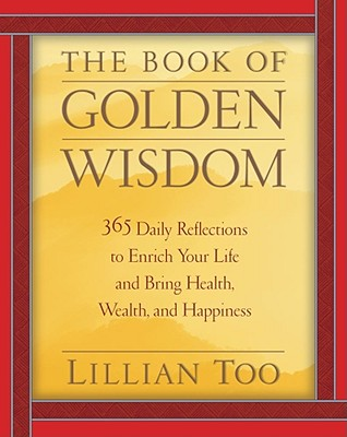 The Book of Golden Wisdom: 365 Daily Reflections to Enrich Your Life and Bring Health, Wealth, Wealth, and Happiness - Too, Lillian