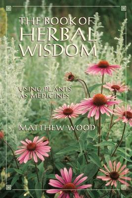 The Book of Herbal Wisdom: Using Plants as Medicines - Wood, Matthew