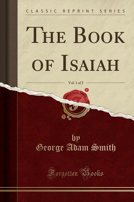 The Book of Isaiah, Vol. 1 of 2 (Classic Reprint) - Smith, George Adam, Sir