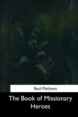 The Book of Missionary Heroes - Mathews, Basil