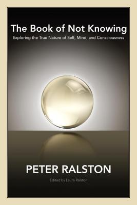 The Book of Not Knowing: Exploring the True Nature of Self, Mind, and Consciousness - Ralston, Peter, and Ralston, Laura (Editor)