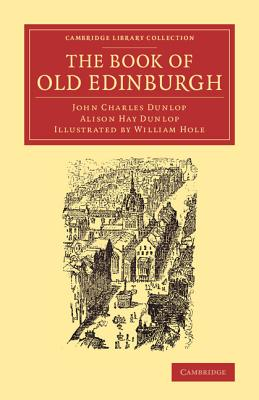 The Book of Old Edinburgh: And Hand-Book to the 'Old Edinburgh Street' Designed by Sydney Mitchell, Architect, for the International Exhibition of Industry, Science, and Art, Edinburgh, 1886 - Dunlop, John Charles, and Dunlop, Alison Hay, and Hole, William Fergusson Brassey (Illustrator)