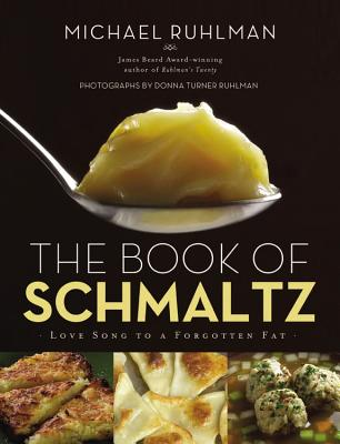 The Book of Schmaltz: Love Song to a Forgotten Fat - Ruhlman, Michael, and Ruhlman, Donna Turner (Photographer)