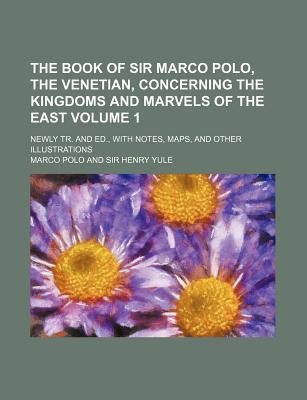The Book of Sir Marco Polo, the Venetian, Concerning the Kingdoms and Marvels of the East Volume 1; Newly Tr. and Ed., with Notes, Maps, and Other Ill - Polo, Marco
