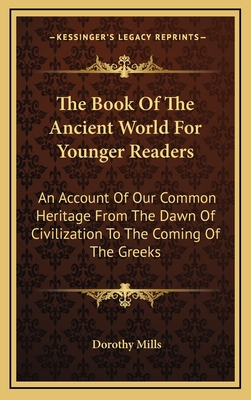 The Book of the Ancient World for Younger Readers: An Account of Our Common Heritage from the Dawn of Civilization to the Coming of the Greeks - Mills, Dorothy