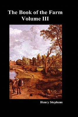 The Book of the Farm: v. 3: Detailing the Labours of the Farmer, Steward, Plowman, Hedger, Cattle-man, Shepherd, Field-worker, and Dairymaid - Stephens, Henry