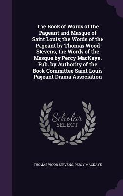 The Book of Words of the Pageant and Masque of Saint Louis; The Words of the Pageant by Thomas Wood Stevens, the Words of the Masque by Percy Mackaye. Pub. by Authority of the Book Committee Saint Louis Pageant Drama Association - Stevens, Thomas Wood