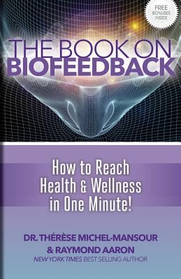 The Book on Biofeedback: How to Reach Health & Wellness in One Minute! - Michel-Mansour, Dr Therese, and Aaron, Raymond