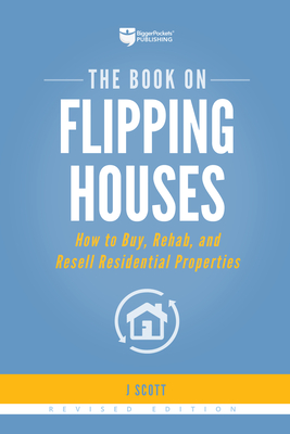 The Book on Flipping Houses: How to Buy, Rehab, and Resell Residential Properties - Scott, J