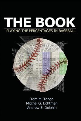 The Book: Playing the Percentages in Baseball - Lichtman, Mitchel, and Dolphin, Andrew, and Tango, Tom
