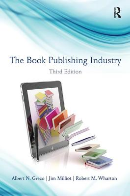 The Book Publishing Industry - Greco, Albert N, and Milliot, Jim, and Wharton, Robert