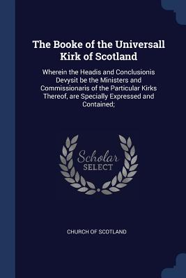 The Booke of the Universall Kirk of Scotland: Wherein the Headis and Conclusionis Devysit Be the Ministers and Commissionaris of the Particular Kirks Thereof, Are Specially Expressed and Contained; - Church of Scotland (Creator)