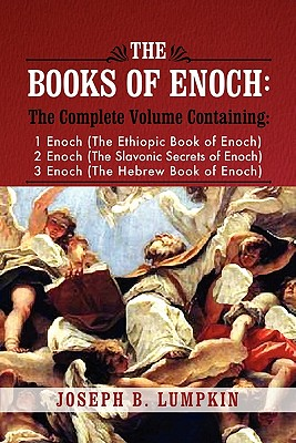 The Books of Enoch: A Complete Volume Containing 1 Enoch (the Ethiopic Book of Enoch), 2 Enoch (the Slavonic Secrets of Enoch), and 3 Enoch (the Hebrew Book of Enoch) - Lumpkin, Joseph B