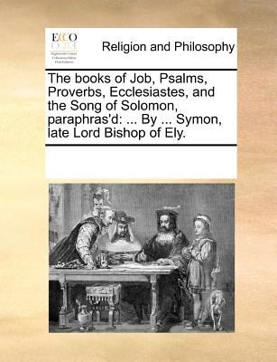 The Books of Job, Psalms, Proverbs, Ecclesiastes, and the Song of Solomon, Paraphras'd: ... by ... Symon, Late Lord Bishop of Ely. - Multiple Contributors, See Notes