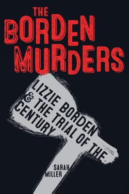 The Borden Murders: Lizzie Borden and the Trial of the Century - Miller, Sarah