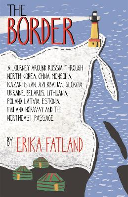 The Border - A Journey Around Russia: SHORTLISTED FOR THE STANFORD DOLMAN TRAVEL BOOK OF THE YEAR 2020 - Fatland, Erika, and Dickson, Kari (Translated by)
