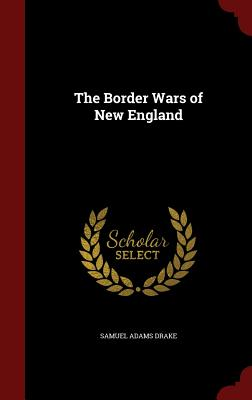 The Border Wars of New England - Drake, Samuel Adams