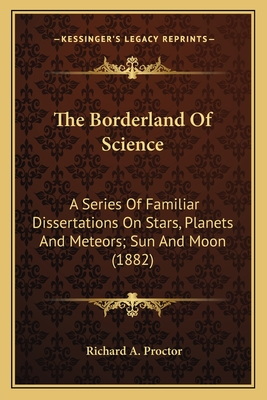 The Borderland of Science: A Series of Familiar Dissertations on Stars, Planets and Meteors; Sun and Moon (1882) - Proctor, Richard A