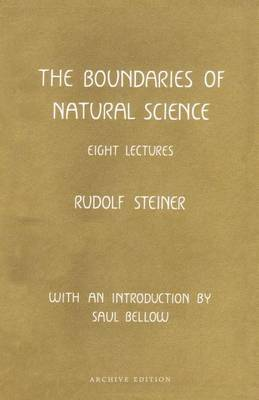 The Boundaries of Natural Science: Eight Lectures Given in Dornach, Switzerland, September 27-October 3, 1920 - Bellow, Saul, and Oberhuber, Konrad (Translated by), and Steiner, Rudolf
