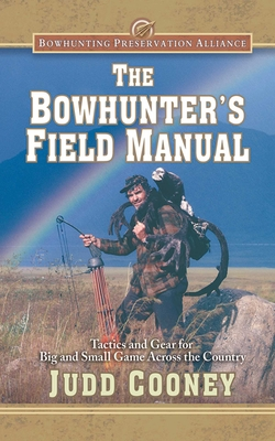 The Bowhunter's Field Manual: Tactics and Gear for Big and Small Game Across the Country - Cooney, Judd, and James, M R (Foreword by)