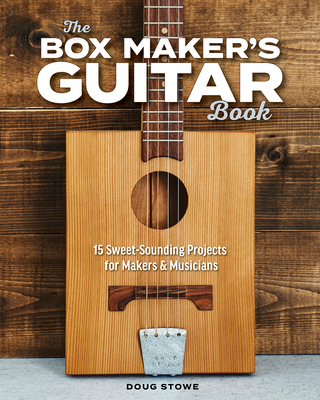 The Box Maker's Guitar Book: Sweet-Sounding Design & Build Projects for Makers & Musicians - Stowe, Doug