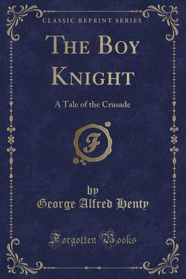 The Boy Knight: A Tale of the Crusade (Classic Reprint) - Henty, George Alfred