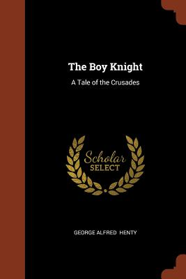 The Boy Knight: A Tale of the Crusades - Henty, George Alfred