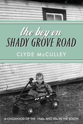 The Boy on Shady Grove Road: A Childhood of the 1940s and 50s in the South - McCulley, Clyde