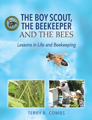 The Boy Scout, the Beekeeper and the Bees: Lessons in Life and Beekeeping - Combs, Terry R