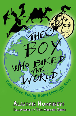 The Boy Who Biked the World Part Three: Riding Home Through Asia - Humphries, Alastair