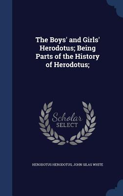 The Boys' and Girls' Herodotus; Being Parts of the History of Herodotus; - Herodotus, Herodotus, and White, John Silas