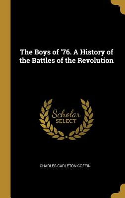 The Boys of '76. a History of the Battles of the Revolution - Coffin, Charles Carleton