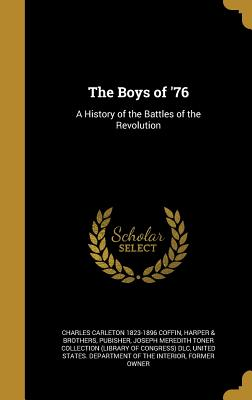 The Boys of '76: A History of the Battles of the Revolution - Coffin, Charles Carleton 1823-1896, and Harper & Brothers, Pubisher (Creator), and Joseph Meredith Toner Collection (Librar...
