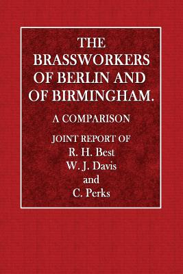 The Brassworkers of Berlin and of Birmingham: A Comparison - Best, R H, and Davis, W J, and Perks, C