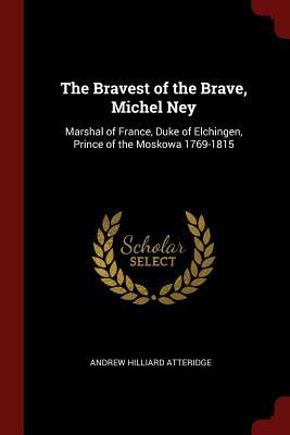 The Bravest of the Brave, Michel Ney: Marshal of France, Duke of Elchingen, Prince of the Moskowa 1769-1815 - Atteridge, Andrew Hilliard