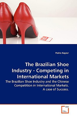The Brazilian Shoe Industry - Competing in International Markets - Kayser, Pedro
