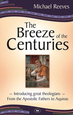 The Breeze of the Centuries: Introducing Great Theologians - From the Apostolic Fathers to Aquinas - Reeves, Michael