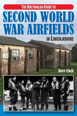 The Bretwalda Guide to Second World War Airfields in Lincolnshire - Clark, Dave