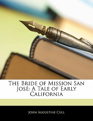 The Bride of Mission San Jos: A Tale of Early California - Cull, John Augustine