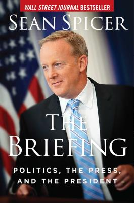 The Briefing: Politics, the Press, and the President - Spicer, Sean