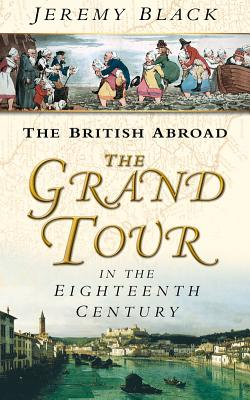 The British Abroad: The Grand Tour in the Eighteenth Century - Black, Jeremy