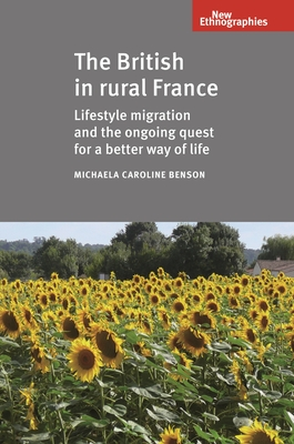 The British in Rural France: Lifestyle Migration and the Ongoing Quest for a Better Way of Life - Benson, Michaela