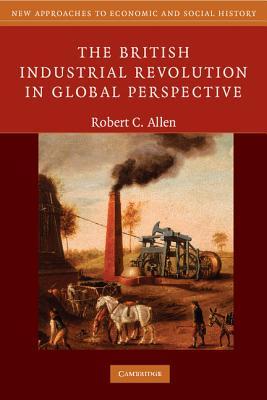 The British Industrial Revolution in Global Perspective - Allen, Robert C