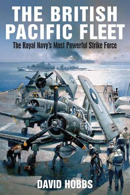 The British Pacific Fleet: The Royal Navy's Most Powerful Strike Force - Hobbs, David